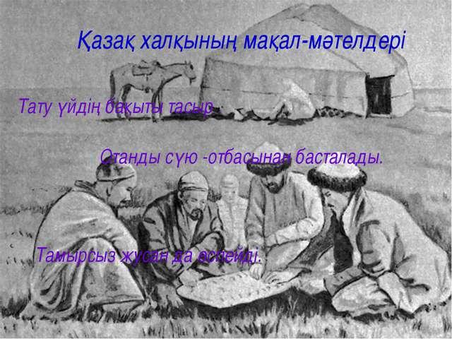 Қазақ халқының мақал-мәтелдері Тату үйдің бақыты тасыр . Отанды сүю -отбасына...