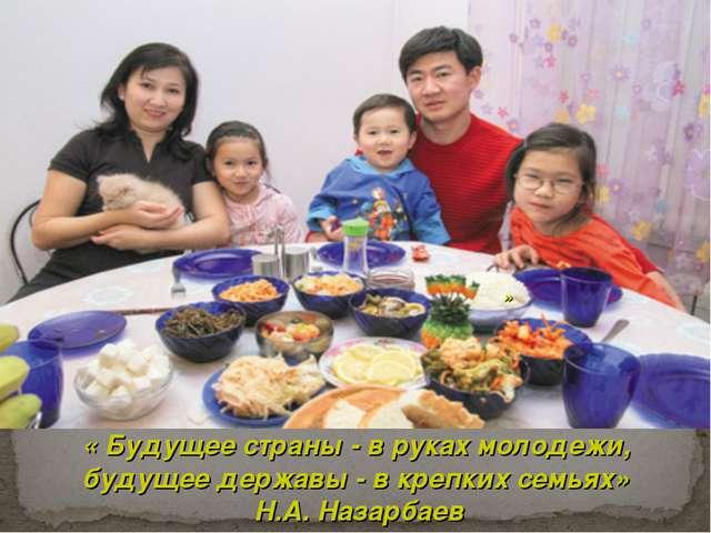 « « Будущее страны - в руках молодежи, будущее державы - в крепких семьях» Н....