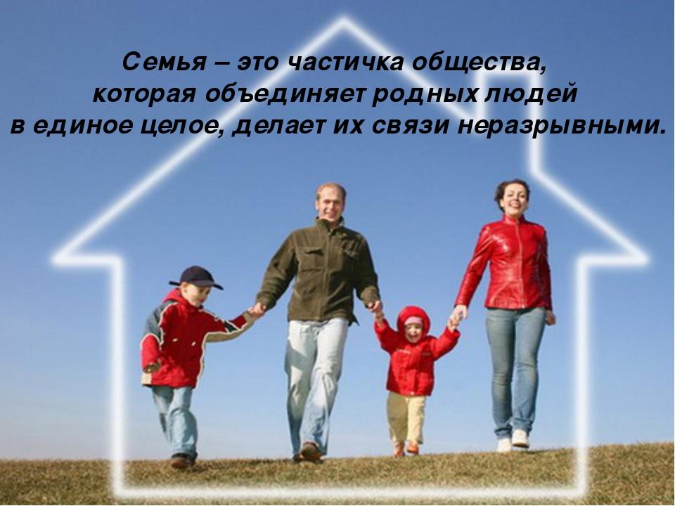 Семья – это частичка общества, которая объединяет родных людей в единое целое...
