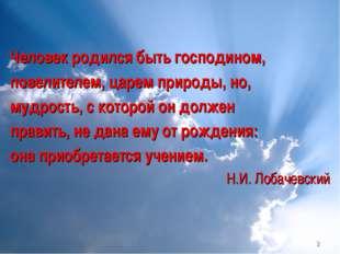 Человек родился быть господином, повелителем, царем природы, но, мудрость, с