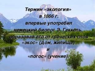 Термин «экология» в 1866 г. впервые употребил немецкий биолог Э. Геккель, об