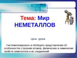Тема: Мир НЕМЕТАЛЛОВ Цель урока: Систематизировать и обобщить представления о