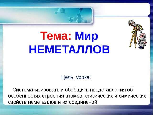 Тема: Мир НЕМЕТАЛЛОВ Цель урока: Систематизировать и обобщить представления о...