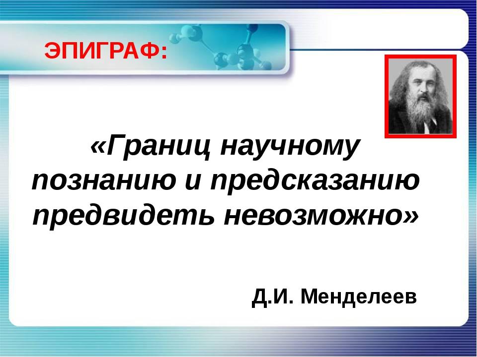 «Границ научному познанию и предсказанию предвидеть невозможно» Д.И. Менделее...