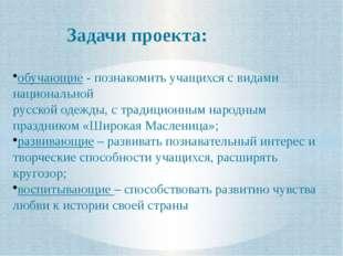 Задачи проекта: обучающие - познакомить учащихся с видами национальной русско