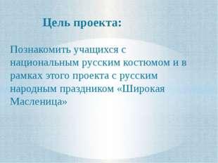 Цель проекта: Познакомить учащихся с национальным русским костюмом и в рамках