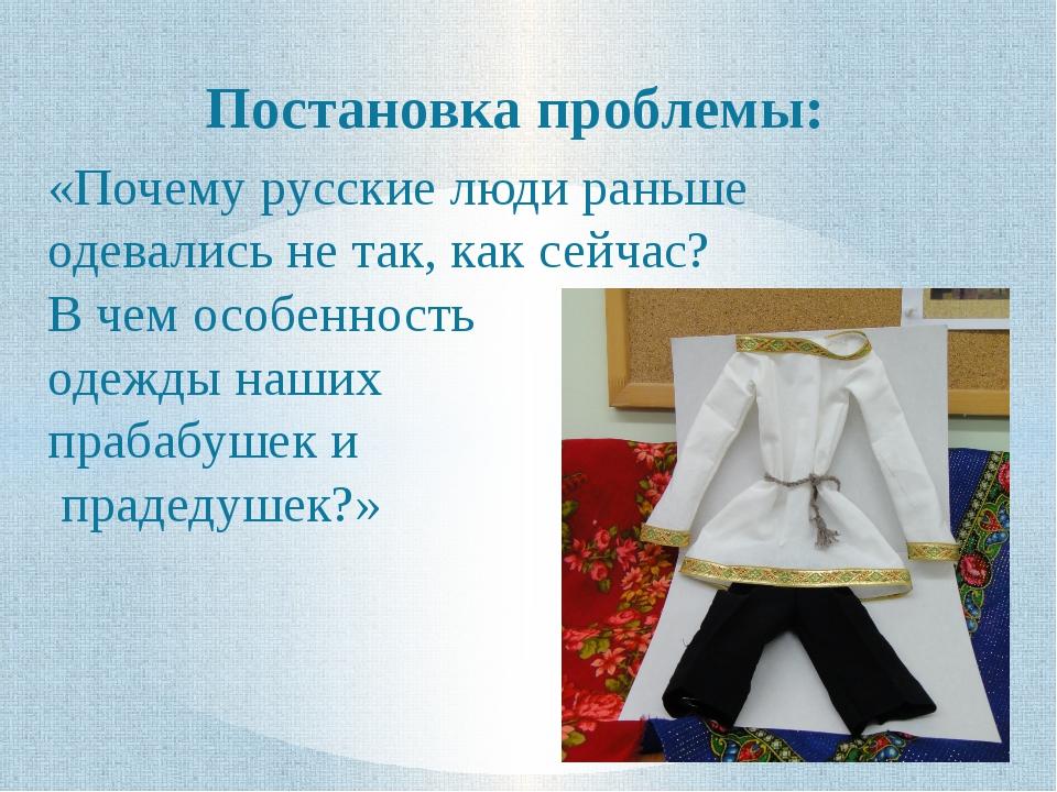 Постановка проблемы: «Почему русские люди раньше одевались не так, как сейчас...