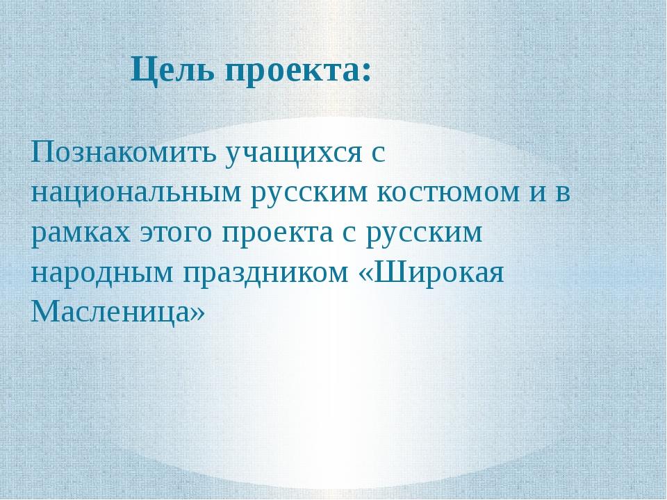 Цель проекта: Познакомить учащихся с национальным русским костюмом и в рамках...
