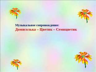 Музыкальное сопровождение: Домисолька – Цветик – Семицветик