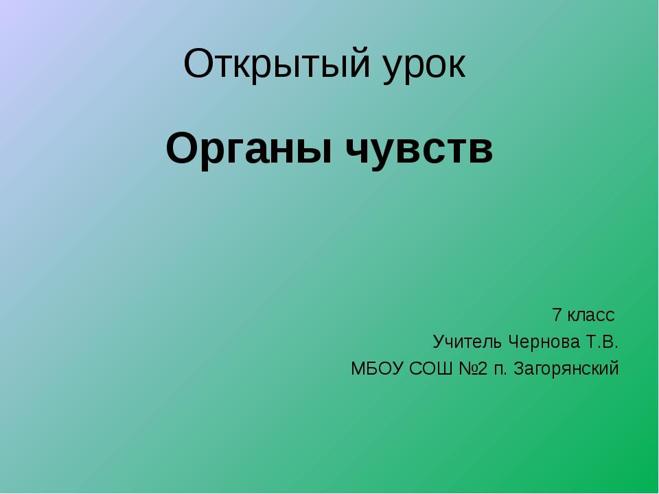 Открытый урок Органы чувств 7 класс Учитель Чернова Т.В. МБОУ СОШ №2 п. Загор...