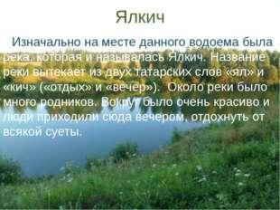 Ялкич Изначально на месте данного водоема была река, которая и называлась Ялк