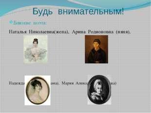 Будь внимательным! Близкие поэта: Наталья Николаевна(жена), Арина Родионовна
