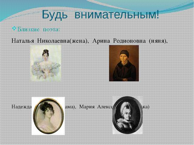 Будь внимательным! Близкие поэта: Наталья Николаевна(жена), Арина Родионовна...