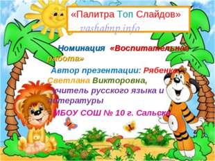 Номинация «Воспитательная работа» Автор презентации: Рябенко Светлана Виктор
