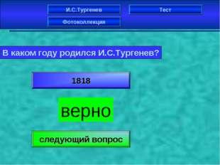 И.С.Тургенев Фотоколлекция Тест В каком году родился И.С.Тургенев? 1818 верно