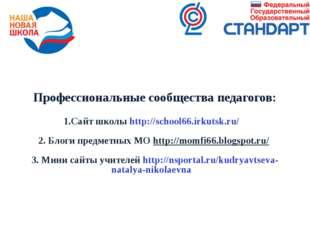 Профессиональные сообщества педагогов: 1.Сайт школы http://school66.irkutsk.r