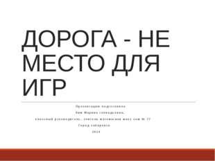 ДОРОГА - НЕ МЕСТО ДЛЯ ИГР Презентацию подготовила Ким Марина геннадьевна, кла