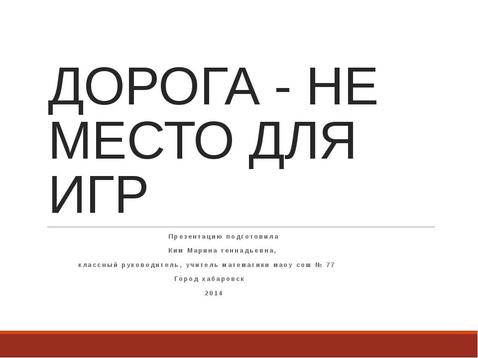 ДОРОГА - НЕ МЕСТО ДЛЯ ИГР Презентацию подготовила Ким Марина геннадьевна, кла...