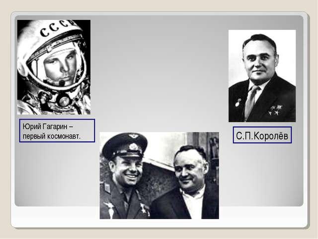 Юрий Гагарин – первый космонавт. С.П.Королёв
