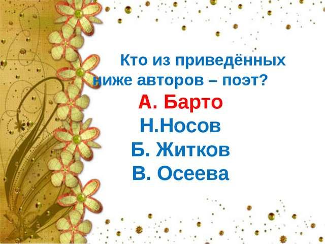 Кто из приведённых ниже авторов – поэт? А. Барто Н.Носов Б. Житков В. Осеева