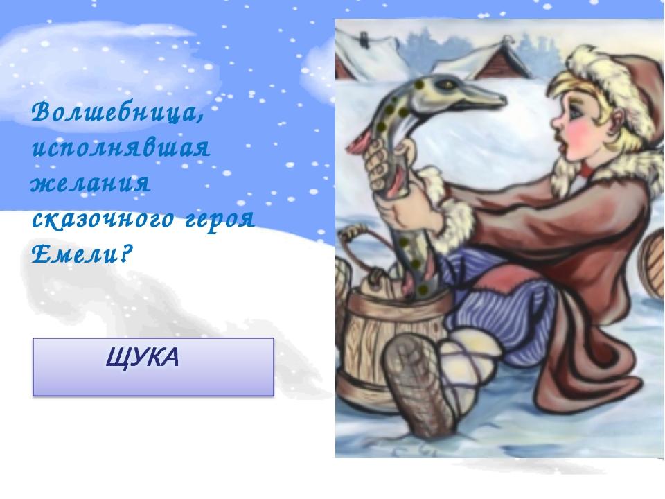 Волшебница, исполнявшая желания сказочного героя Емели?