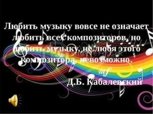Любить музыку вовсе не означает любить всех композиторов, но любить музыку, н