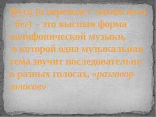 Фуга (в переводе с латинского - бег) - это высшая форма полифонической музыки