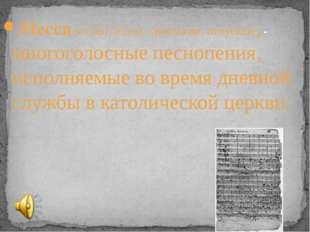 Месса (от лат. missa – посылаю, отпускаю)-- многоголосные песнопения, исполня