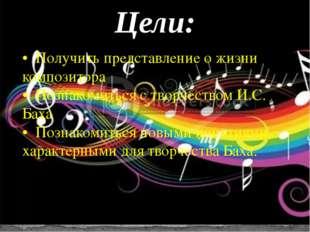 Цели: • Получить представление о жизни композитора • Познакомиться с творчест