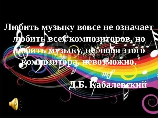 Любить музыку вовсе не означает любить всех композиторов, но любить музыку, н...