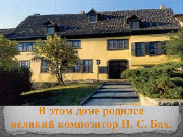 В этом доме родился великий композитор И. С. Бах.