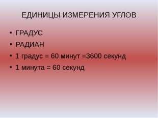 ЕДИНИЦЫ ИЗМЕРЕНИЯ УГЛОВ ГРАДУС РАДИАН 1 градус = 60 минут =3600 секунд 1 мину