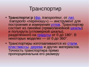 Транспортир Транспорти́р (фр. transporteur, от лат.transporto «переношу»)—