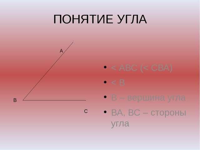 ПОНЯТИЕ УГЛА < АВС (< СВА) < В В – вершина угла ВА, ВС – стороны угла А В С