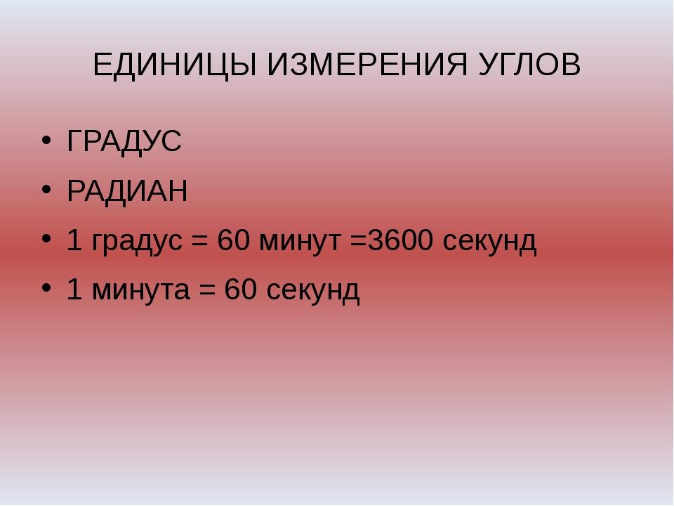ЕДИНИЦЫ ИЗМЕРЕНИЯ УГЛОВ ГРАДУС РАДИАН 1 градус = 60 минут =3600 секунд 1 мину...
