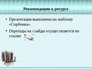 Рекомендации к ресурсу Презентация выполнена по шаблону «Сорбонка». Переходы