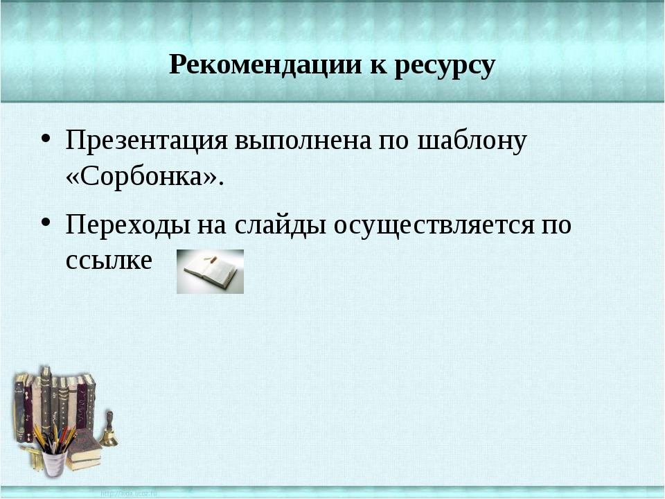 Рекомендации к ресурсу Презентация выполнена по шаблону «Сорбонка». Переходы...