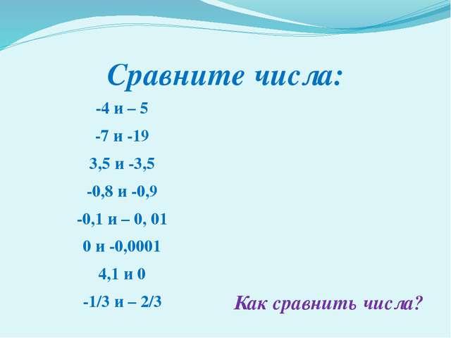 Сравните числа: -4 и – 5 -7 и -19 3,5 и -3,5 -0,8 и -0,9 -0,1 и – 0, 01 0 и -...
