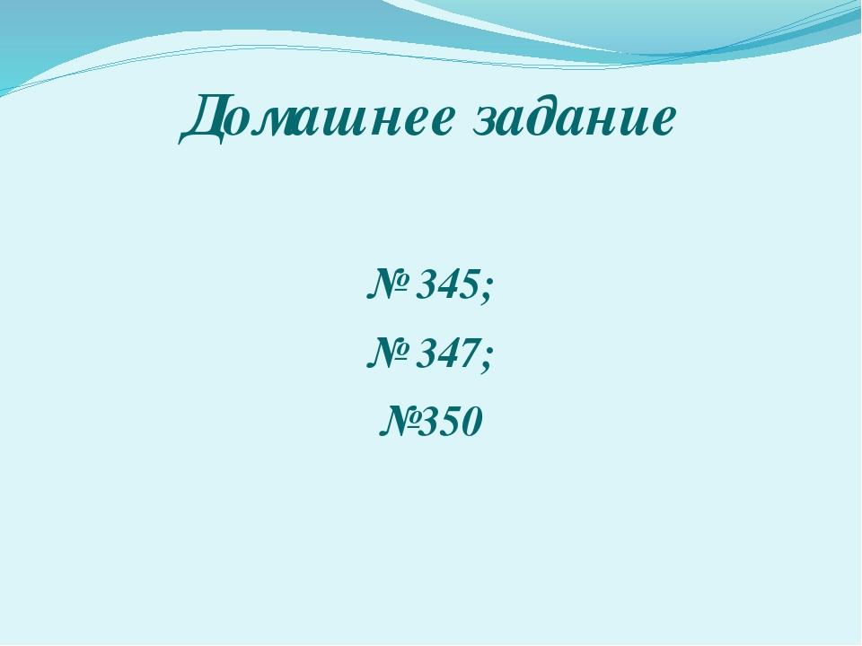 Домашнее задание № 345; № 347; №350