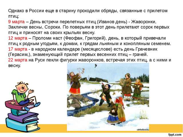 Однако в России еще в старину проходили обряды, связанные с прилетом птиц: 9...
