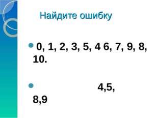 Найдите ошибку 0, 1, 2, 3, 5, 4 6, 7, 9, 8, 10. 4,5, 8,9