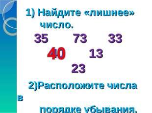 1) Найдите «лишнее» число. 35 73 33 40 13 23 2)Расположите числа в порядке уб