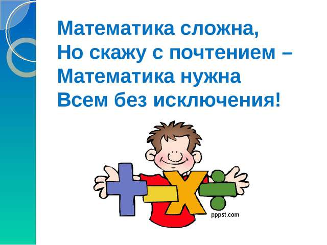 Математика сложна, Но скажу с почтением – Математика нужна Всем без исключения!