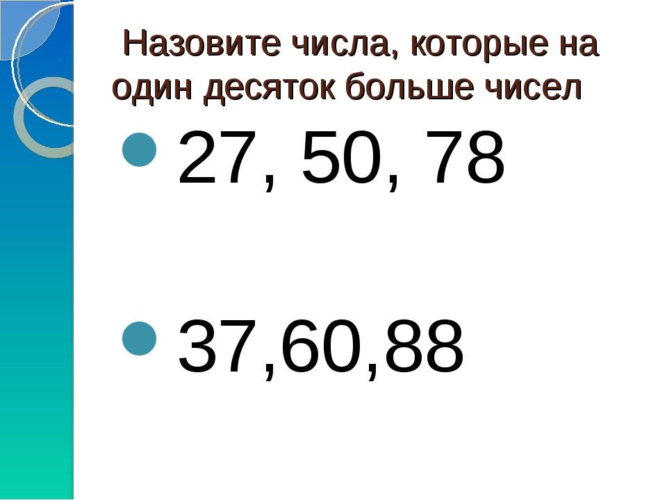 Назовите числа, которые на один десяток больше чисел 27, 50, 78 37,60,88