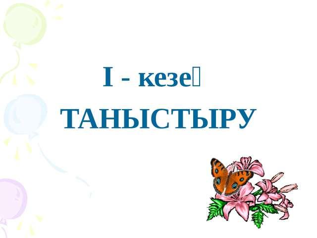 І - кезең ТАНЫСТЫРУ