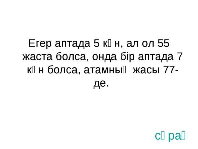 Егер аптада 5 күн, ал ол 55 жаста болса, онда бір аптада 7 күн болса, атамның...