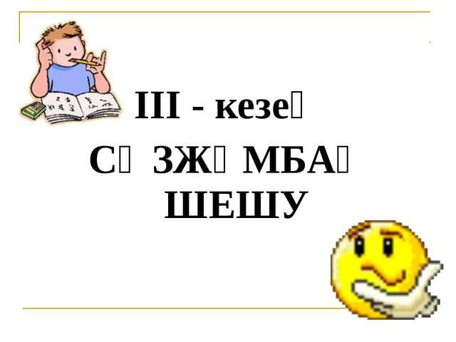 ІІІ - кезең СӨЗЖҰМБАҚ ШЕШУ