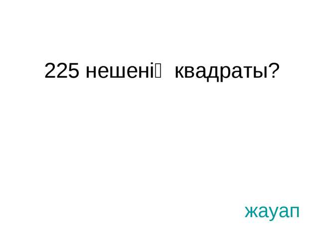 225 нешенің квадраты? жауап
