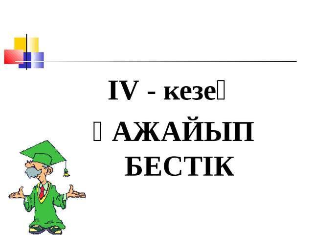 ІV - кезең ҒАЖАЙЫП БЕСТІК