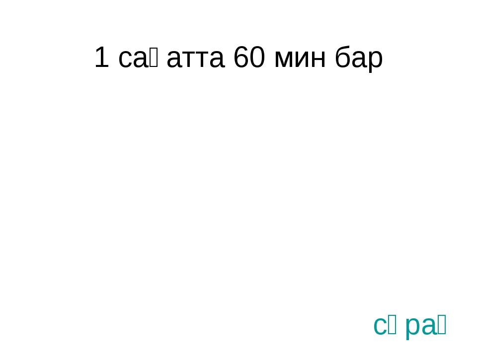 1 сағатта 60 мин бар сұрақ